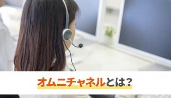 オムニチャネルとは?</br>コールセンターに求められることやシステム化の必要性
